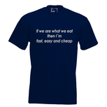 If we are what we eat then I'm fast, easy and cheap. Keuze uit T-shirt of Polo en div. kleuren. S t/m 5XL