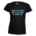 I know I'm not perfect but I'm so close is scares me. Dames T-shirt in div. kleuren. XS t/m 3XL