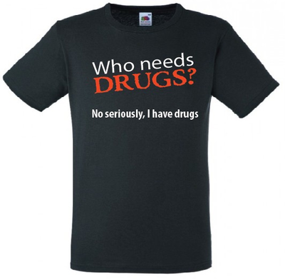 Who needs drugs? No seriously, I have drugs. T-shirt of Polo en div. kleuren. S t/m 5XL