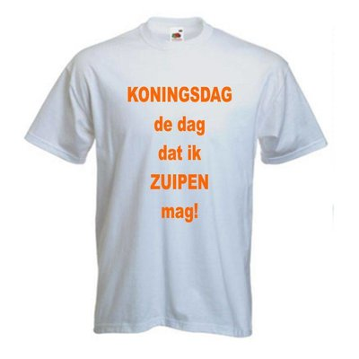 Koningsdag, de dag dat ik zuipen mag. T-shirt of Polo en div. kleuren. S t/m 5XL