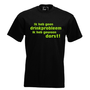Ik heb geen drink probleem, ik heb gewoon dorst!. Keuze uit T-shirt of Polo en div. kleuren. S t/m 5XL
