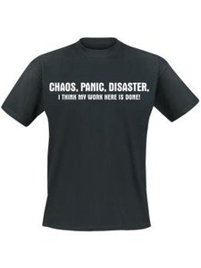 Chaos, panic, disaster, I think my work here is done!. Keuze uit T-shirt of Polo en div. kleuren. S t/m 5XL
